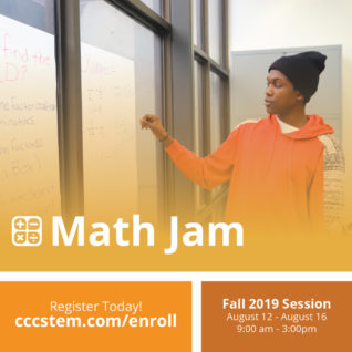 Math Jam! Fall 2019 Session August 12 - August 16, 9:00 a.m. to 3:00 p.m. Register Today: http://cccstem.com/enroll